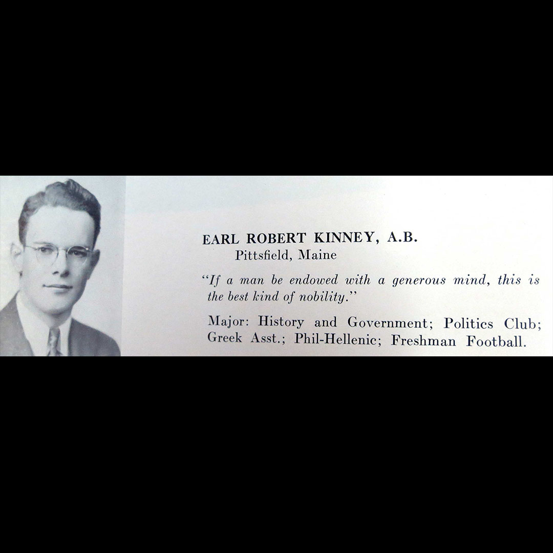 "Kinney's graduation photo in the 1939 Mirror includes the quote that ""if a man be endowed with a generous mind, this is the best kind of nobility."""