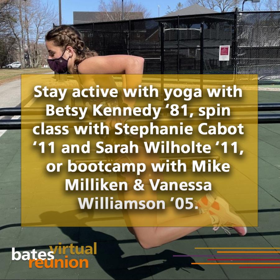 Stay active with yoga with Betsy Kennedy '81, spin class with Stephanie Cabot '11 and Sarah Wilholte '11, or bootcamp with Mike Milliken & Vanessa Williamson '05.